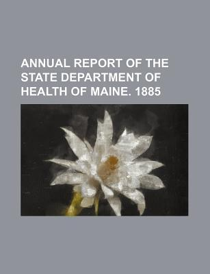Annual Report of the State Department of Health of Maine. 1885