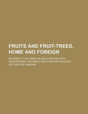Fruits and Fruit-Trees, Home and Foreign; An Index to the Kinds Valued in Britain, with Descriptions, Histories, and Other Particulars