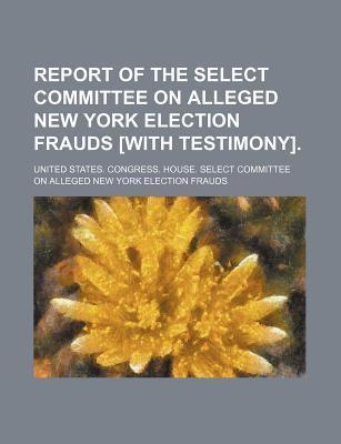 Report of the Select Committee on Alleged New York Election Frauds [With Testimony]