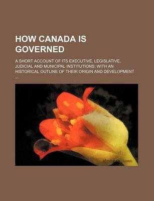 How Canada Is Governed; A Short Account of Its Executive, Legislative, Judicial and Municipal Institutions with an Historical Outline of Their Origin
