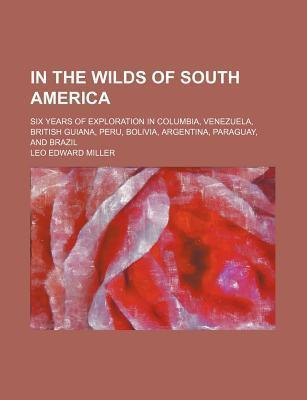In the Wilds of South America; Six Years of Exploration in Columbia, Venezuela, British Guiana, Peru, Bolivia, Argentina, Paraguay, and Brazil