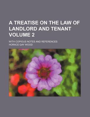 A Treatise on the Law of Landlord and Tenant; With Copious Notes and References Volume 2