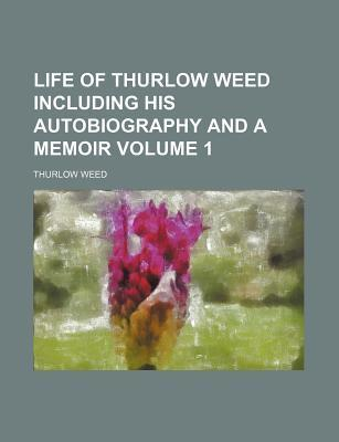 Life of Thurlow Weed Including His Autobiography and a Memoir Volume 1