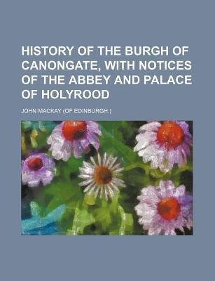 History of the Burgh of Canongate, with Notices of the Abbey and Palace of Holyrood