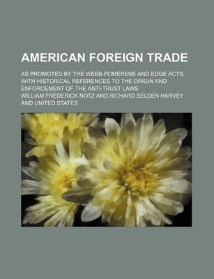 American Foreign Trade; As Promoted by the Webb-Pomerene and Edge Acts, with Historical References to the Origin and Enforcement of the Anti-Trust Laws