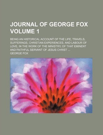 Journal of George Fox; Being an Historical Account of the Life, Travels, Sufferings, Christian Experiences, and Labour of Love, in the Work of the Ministry, of That Eminent and Faithful Servant of Jesus Christ Volume 1