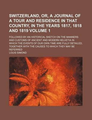 Switzerland, Or, a Journal of a Tour and Residence in That Country, in the Years 1817, 1818 and 1819; Followed by an Historical Sketch on the Manners and Customs of Ancient and Modern Helvetia in Which the Events of Our Own Time Volume 1