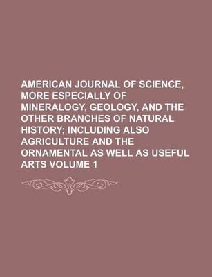 American Journal of Science, More Especially of Mineralogy, Geology, and the Other Branches of Natural History; Including Also Agriculture and the Orn