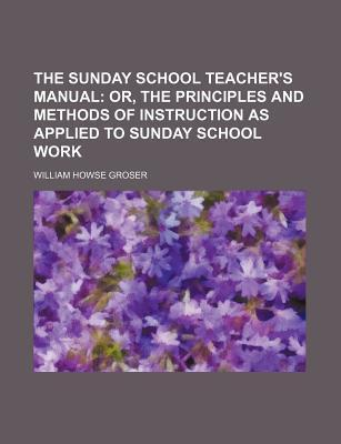 The Sunday School Teacher's Manual; Or, the Principles and Methods of Instruction as Applied to Sunday School Work