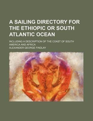 A Sailing Directory for the Ethiopic or South Atlantic Ocean; Including a Description of the Coast of South America and Africa