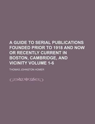 A Guide to Serial Publications Founded Prior to 1918 and Now or Recently Current in Boston, Cambridge, and Vicinity Volume 1-6