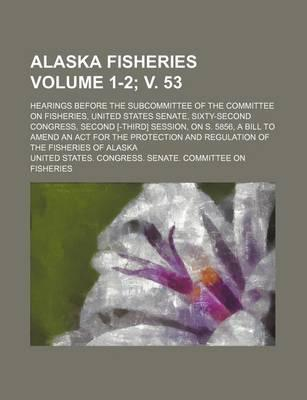 Alaska Fisheries; Hearings Before the Subcommittee of the Committee on Fisheries, United States Senate, Sixty-Second Congress, Second [-Third] Session, on S. 5856, a Bill to Amend an ACT for the Protection and Regulation Volume 1-2; V. 53
