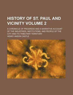 History of St. Paul and Vicinity; A Chronicle of Progress and a Narrative Account of the Industries, Institutions, and People of the City and Its Tributary Territory Volume 2