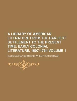A Library of American Literature from the Earliest Settlement to the Present Time; Early Colonial Literature, 1607-1764 Volume 1