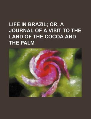 Life in Brazil; Or, a Journal of a Visit to the Land of the Cocoa and the Palm
