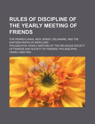 Rules of Discipline of the Yearly Meeting of Friends; For Pennsylvania, New Jersey, Delaware, and the Eastern Parts of Maryland
