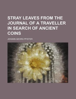 Stray Leaves from the Journal of a Traveller in Search of Ancient Coins