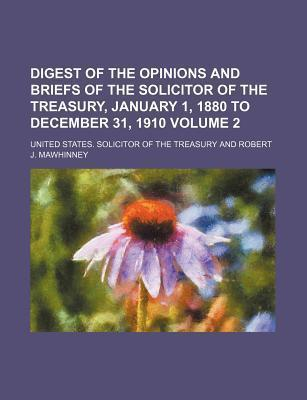 Digest of the Opinions and Briefs of the Solicitor of the Treasury, January 1, 1880 to December 31, 1910 Volume 2