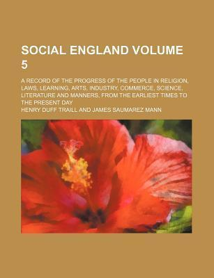 Social England; A Record of the Progress of the People in Religion, Laws, Learning, Arts, Industry, Commerce, Science, Literature and Manners, from the Earliest Times to the Present Day Volume 5