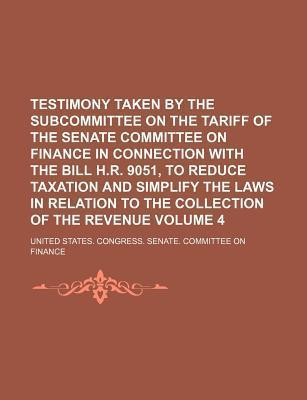 Testimony Taken by the Subcommittee on the Tariff of the Senate Committee on Finance in Connection with the Bill H.R. 9051, to Reduce Taxation and Simplify the Laws in Relation to the Collection of the Revenue Volume 4