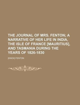 The Journal of Mrs. Fenton; A Narrative of Her Life in India, the Isle of France [Mauritius], and Tasmania During the Years of 1826-1830
