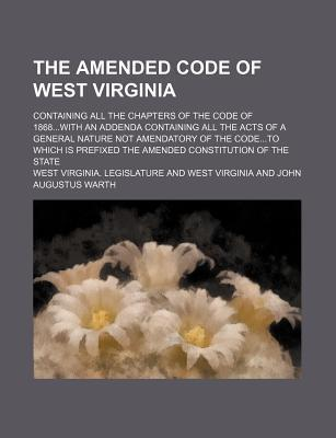 The Amended Code of West Virginia; Containing All the Chapters of the Code of 1868with an Addenda Containing All the Acts of a General Nature Not Amendatory of the Codeto Which Is Prefixed the Amended Constitution of the State
