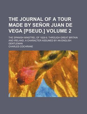 The Journal of a Tour Made by Senor Juan de Vega [Pseud.]; The Spanish Minstrel of 1828-9, Through Great Britain and Ireland, a Character Assumed by a
