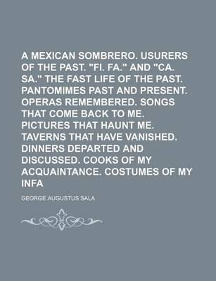"""In a Mexican Sombrero. Usurers of the Past. """"Fi. Fa."""" and """"Ca. Sa."""" the Fast Life of the Past. Pantomimes Past and Present. Operas Remembered. Songs That Come Back to Me. Pictures That Haunt Me. Taverns That Have Vanished. Volume 2"""