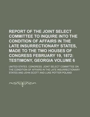 Report of the Joint Select Committee to Inquire Into the Condition of Affairs in the Late Insurrectionary States, Made to the Two Houses of Congress February 19, 1872; Testimony, Georgia Volume 6