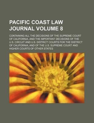 Pacific Coast Law Journal; Containing All the Decisions of the Supreme Court of California, and the Important Decisions of the U.S. Circuit and U.S. D