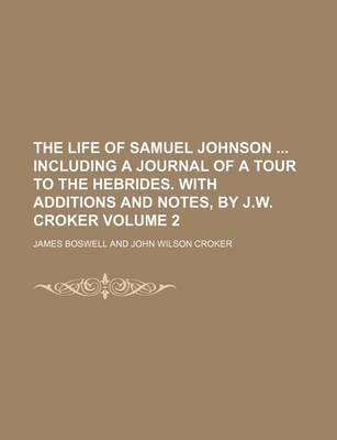 The Life of Samuel Johnson Including a Journal of a Tour to the Hebrides. with Additions and Notes, by J.W. Croker Volume 2