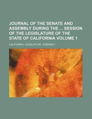 Journal of the Senate and Assembly During the Session of the Legislature of the State of California Volume 1