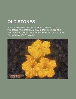 Old Stones; A Series of Geological Notes on the Plutonic, Volcanic, Pre-Cambrian, Cambrian, Silurian, and Devonian Rocks in the Neighbourhood of Malvern,