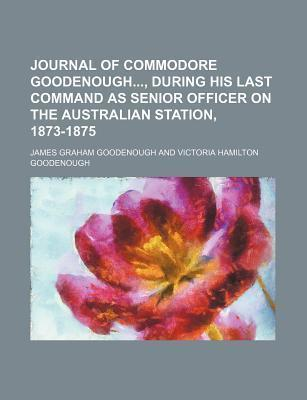 Journal of Commodore Goodenough, During His Last Command as Senior Officer on the Australian Station, 1873-1875