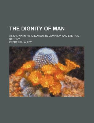 The Dignity of Man; As Shown in His Creation, Redemption and Eternal Destiny