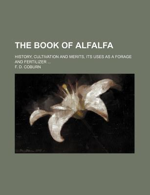 The Book of Alfalfa; History, Cultivation and Merits, Its Uses as a Forage and Fertilizer