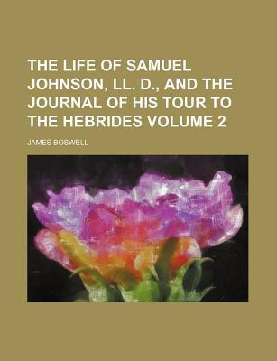 The Life of Samuel Johnson, LL. D., and the Journal of His Tour to the Hebrides Volume 2