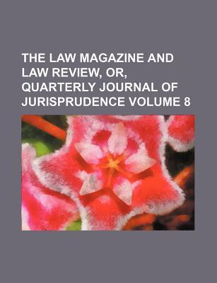 The Law Magazine and Law Review, Or, Quarterly Journal of Jurisprudence Volume 8