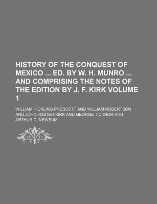 History of the Conquest of Mexico Ed. by W. H. Munro and Comprising the Notes of the Edition by J. F. Kirk Volume 1