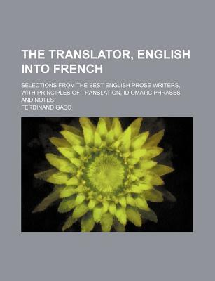 The Translator, English Into French; Selections from the Best English Prose Writers, with Principles of Translation, Idiomatic Phrases, and Notes