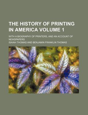 The History of Printing in America; With a Biography of Printers, and an Account of Newspapers Volume 1