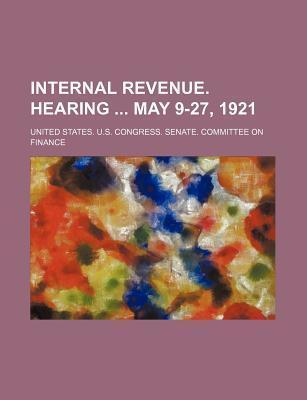 Internal Revenue. Hearing May 9-27, 1921