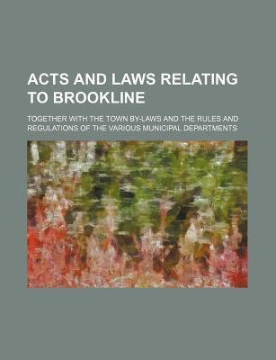 Acts and Laws Relating to Brookline; Together with the Town By-Laws and the Rules and Regulations of the Various Municipal Departments