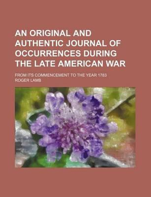 An Original and Authentic Journal of Occurrences During the Late American War; From Its Commencement to the Year 1783