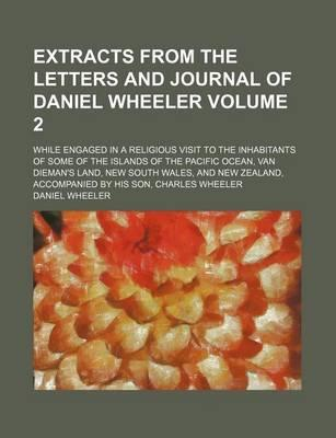 Extracts from the Letters and Journal of Daniel Wheeler; While Engaged in a Religious Visit to the Inhabitants of Some of the Islands of the Pacific Ocean, Van Dieman's Land, New South Wales, and New Zealand, Accompanied by His Volume 2