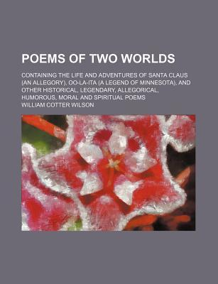 Poems of Two Worlds; Containing the Life and Adventures of Santa Claus (an Allegory), Oo-La-Ita (a Legend of Minnesota), and Other Historical, Legendary, Allegorical, Humorous, Moral and Spiritual Poems
