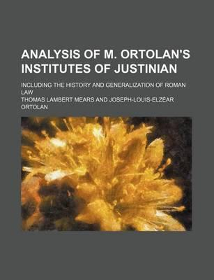 Analysis of M. Ortolan's Institutes of Justinian; Including the History and Generalization of Roman Law