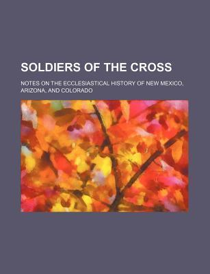 Soldiers of the Cross; Notes on the Ecclesiastical History of New Mexico, Arizona, and Colorado