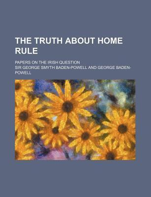 The Truth about Home Rule; Papers on the Irish Question