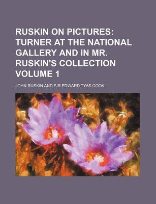 Ruskin on Pictures; Turner at the National Gallery and in Mr. Ruskin's Collection Volume 1